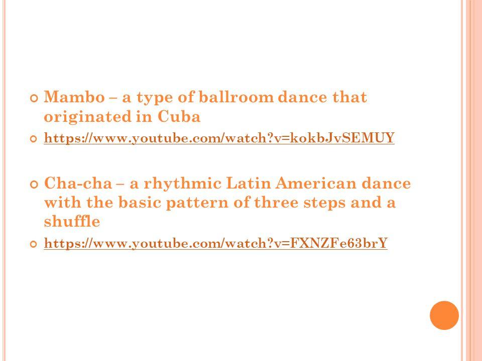 Mambo – a type of ballroom dance that originated in Cuba https://www.youtube.com/watch?v=kokbJvSEMUY Cha-cha – a rhythmic Latin American dance with th