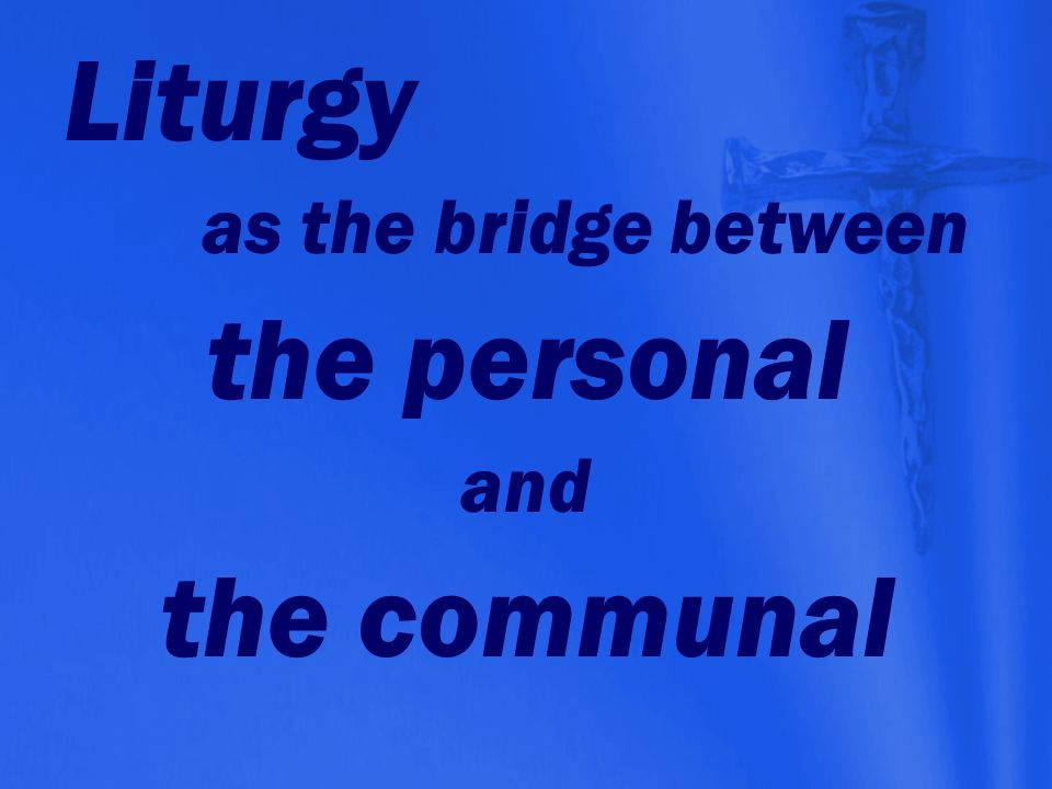 Liturgy as the bridge between the personal and the communal