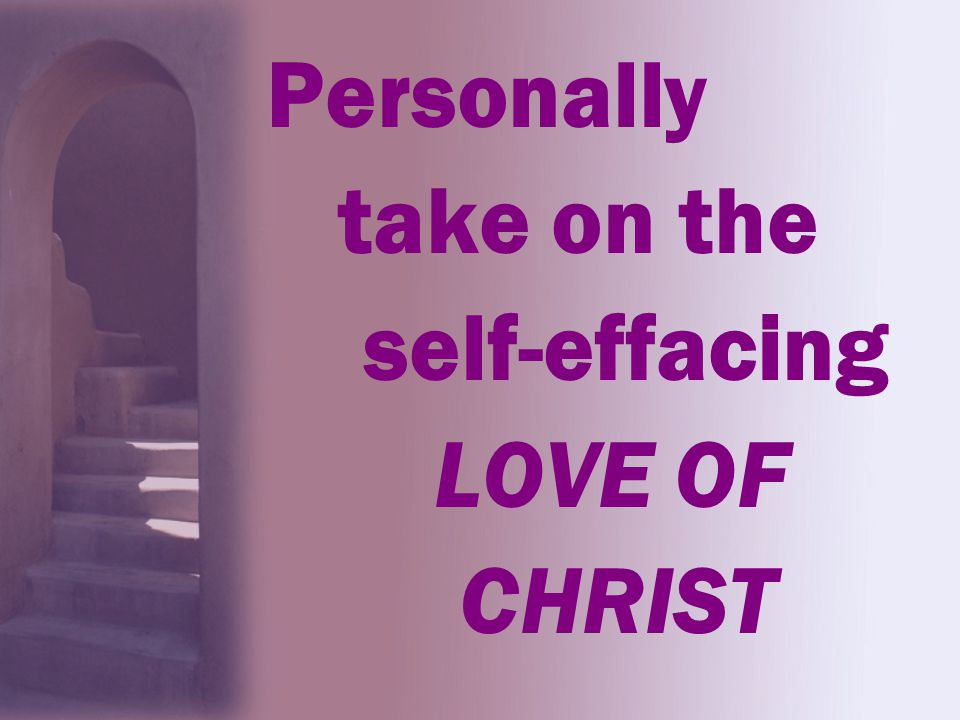 Personally take on the self-effacing LOVE OF CHRIST