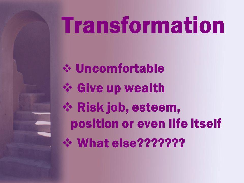 Transformation  Uncomfortable  Give up wealth  Risk job, esteem, position or even life itself  What else???????
