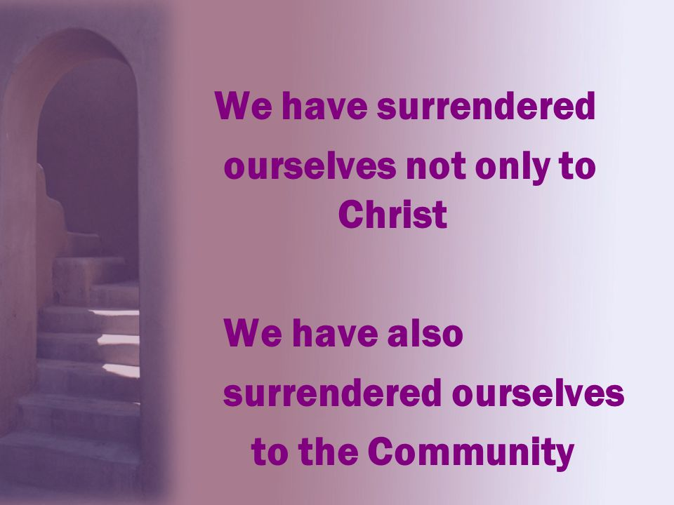 We have surrendered ourselves not only to Christ We have also surrendered ourselves to the Community