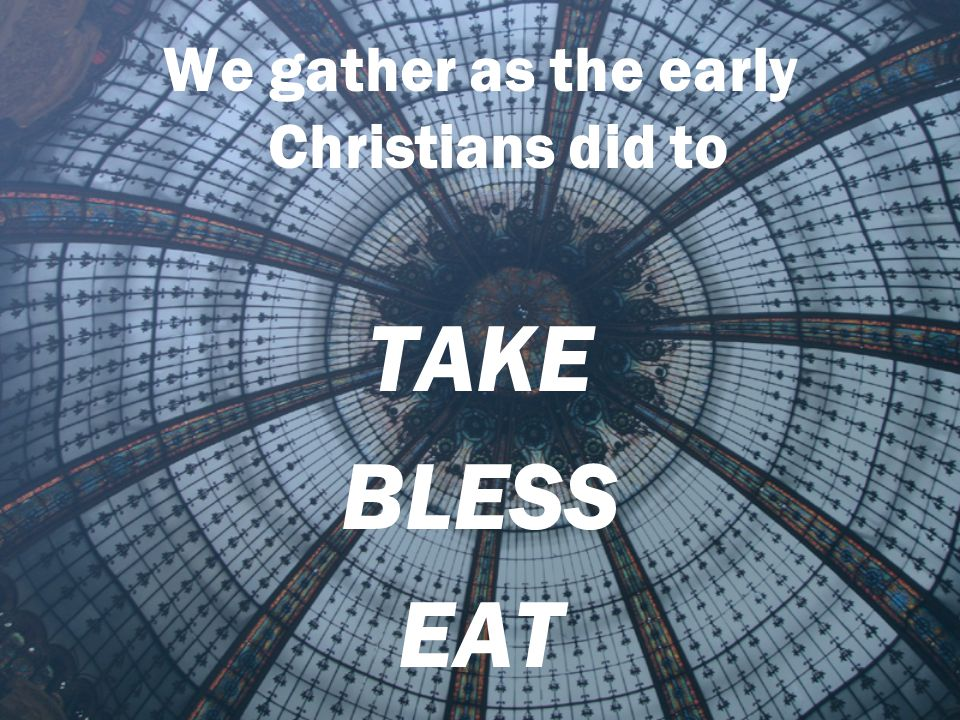 We gather as the early Christians did to TAKE BLESS EAT