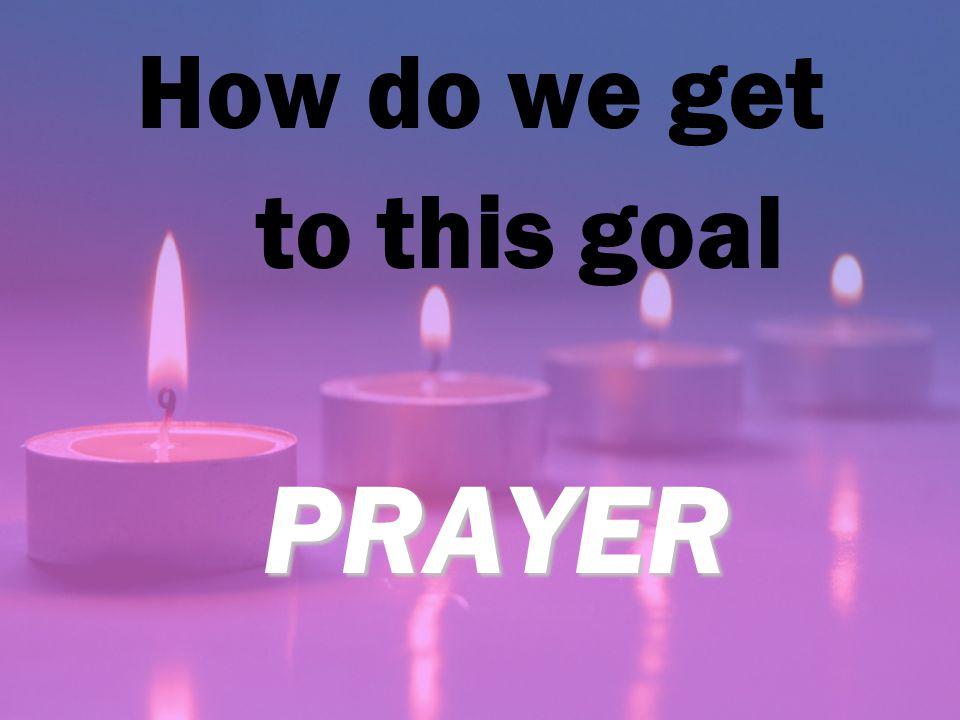 How do we get to this goal PRAYER PRAYER