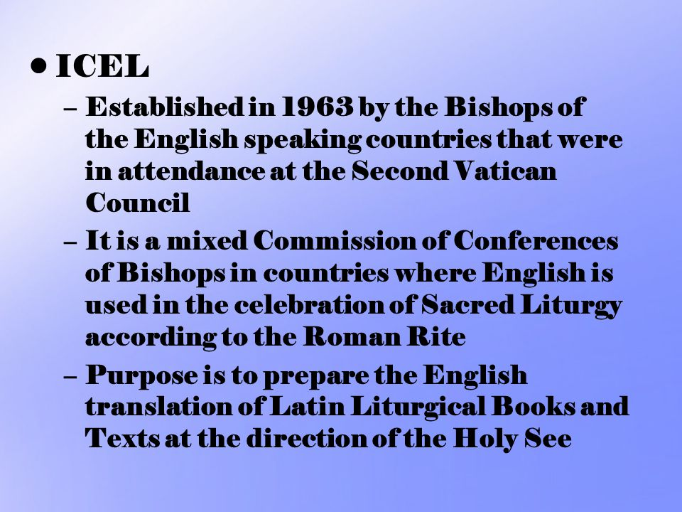 ICEL –Established in 1963 by the Bishops of the English speaking countries that were in attendance at the Second Vatican Council –It is a mixed Commis