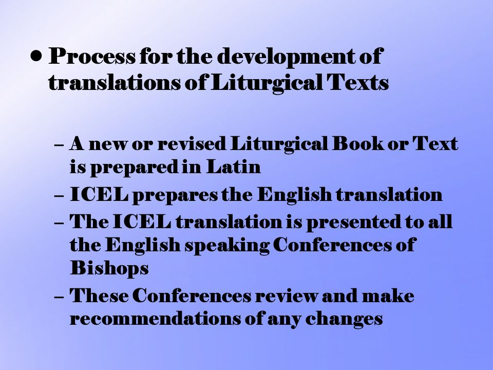 Process for the development of translations of Liturgical Texts –A new or revised Liturgical Book or Text is prepared in Latin –ICEL prepares the Engl