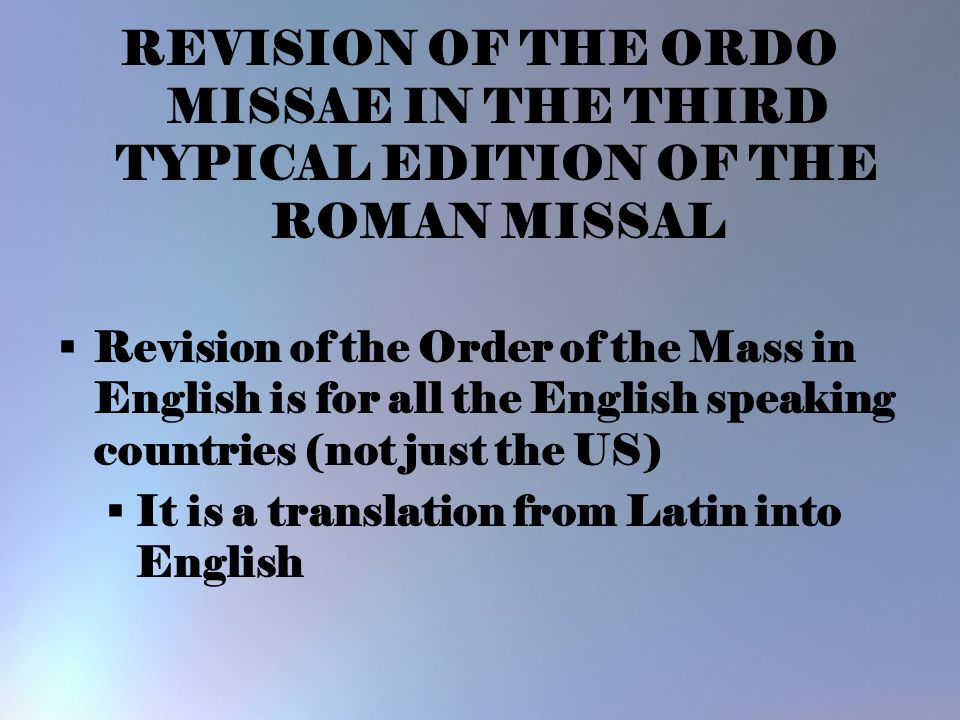 REVISION OF THE ORDO MISSAE IN THE THIRD TYPICAL EDITION OF THE ROMAN MISSAL  Revision of the Order of the Mass in English is for all the English spe
