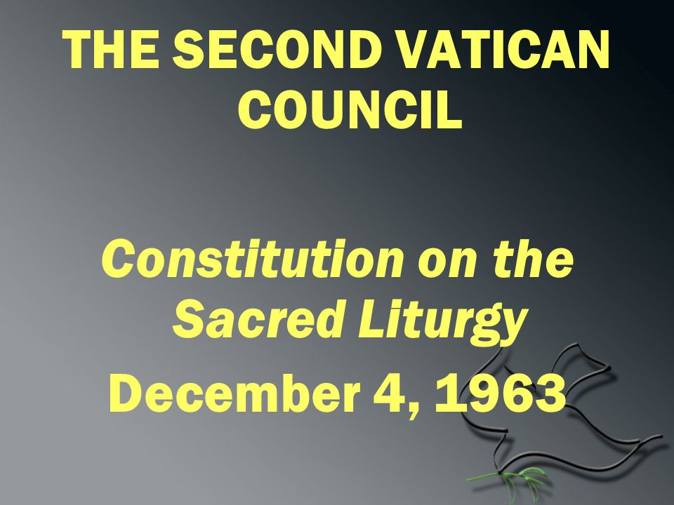THE SECOND VATICAN COUNCIL Constitution on the Sacred Liturgy December 4, 1963