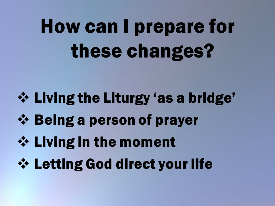 How can I prepare for these changes?  Living the Liturgy 'as a bridge'  Being a person of prayer  Living in the moment  Letting God direct your li