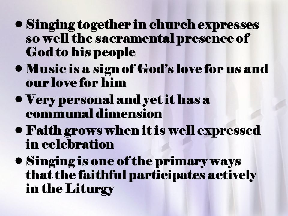 Singing together in church expresses so well the sacramental presence of God to his people Music is a sign of God's love for us and our love for him V