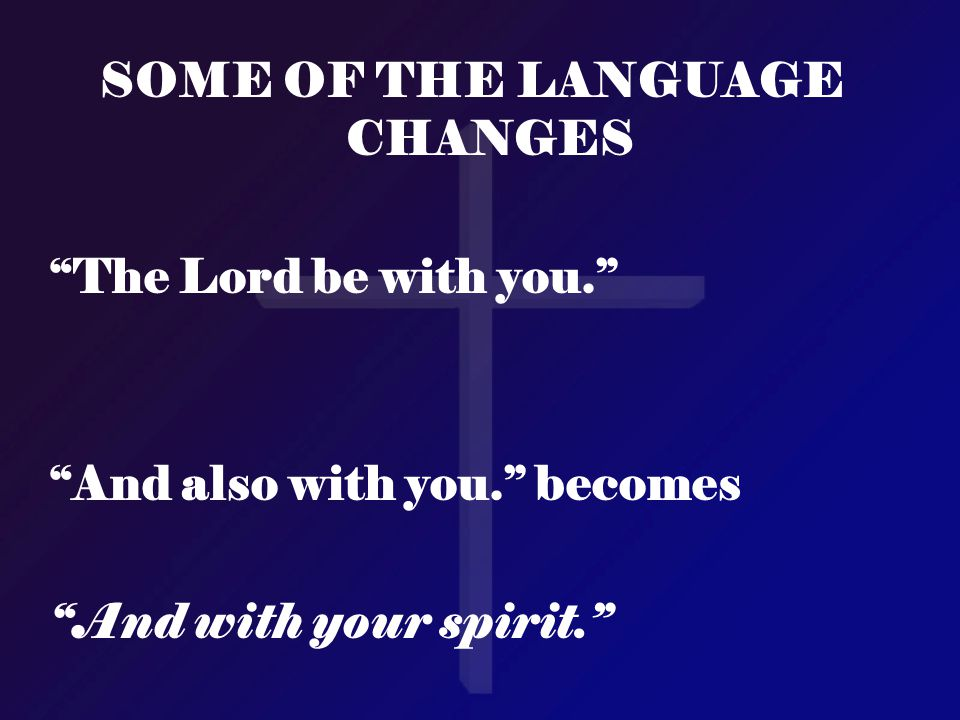 """SOME OF THE LANGUAGE CHANGES """"The Lord be with you."""" """"And also with you."""" becomes """"And with your spirit."""""""