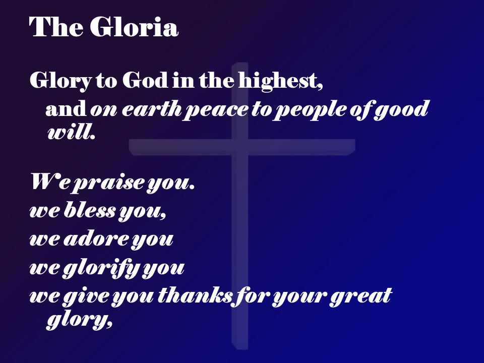 The Gloria Glory to God in the highest, and on earth peace to people of good will. We praise you. we bless you, we adore you we glorify you we give yo