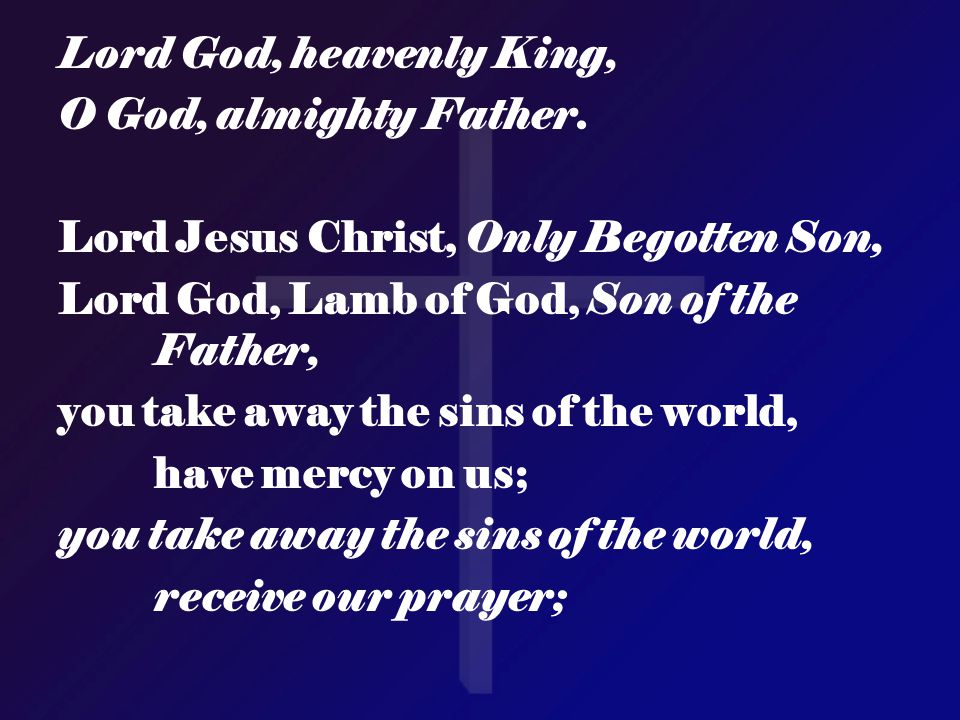Lord God, heavenly King, O God, almighty Father. Lord Jesus Christ, Only Begotten Son, Lord God, Lamb of God, Son of the Father, you take away the sin