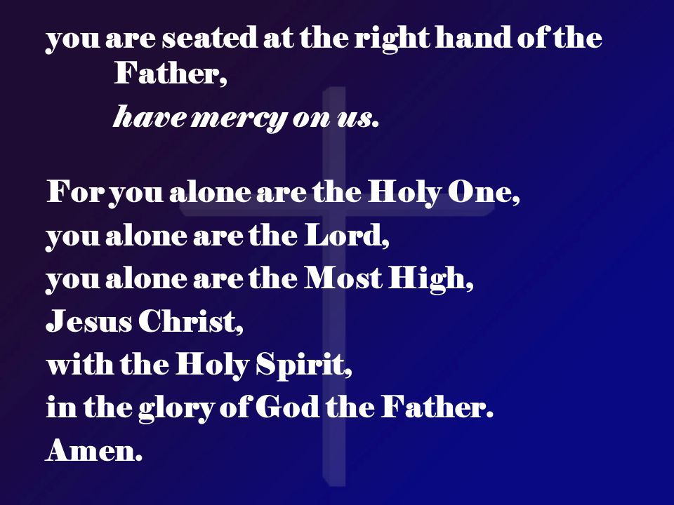 you are seated at the right hand of the Father, have mercy on us. For you alone are the Holy One, you alone are the Lord, you alone are the Most High,