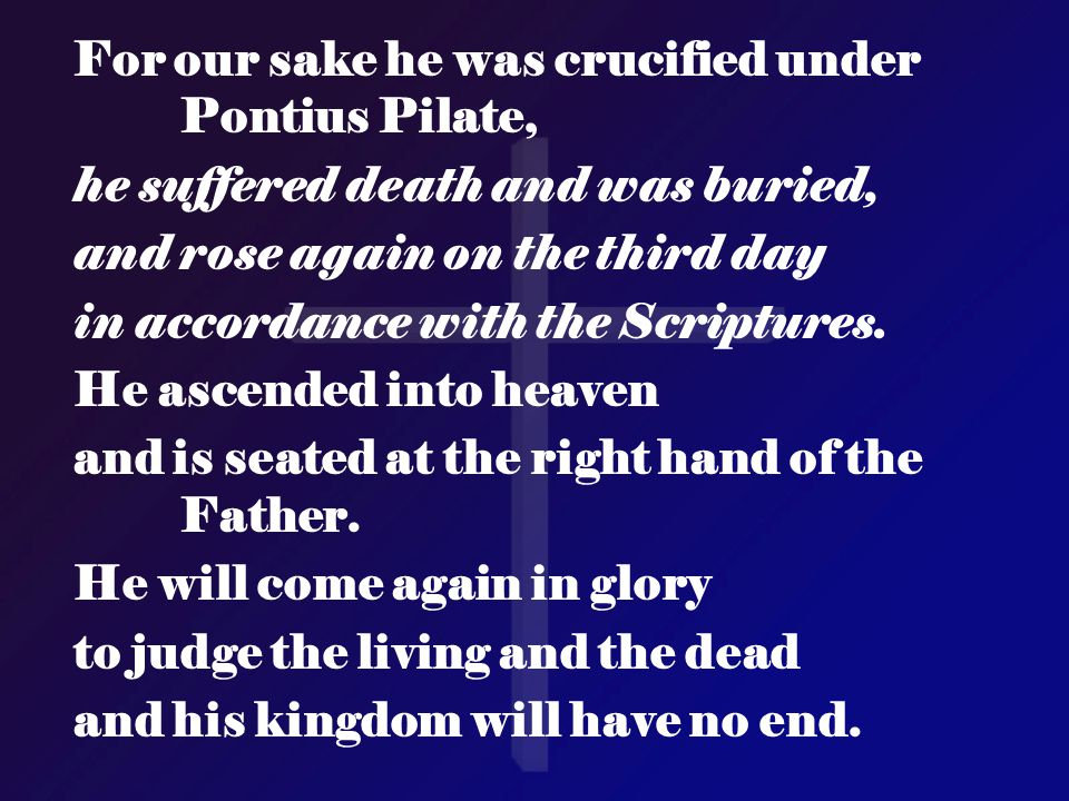 For our sake he was crucified under Pontius Pilate, he suffered death and was buried, and rose again on the third day in accordance with the Scripture