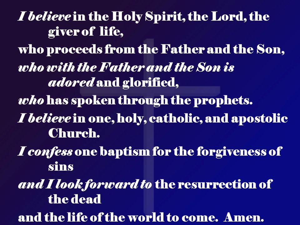 I believe in the Holy Spirit, the Lord, the giver of life, who proceeds from the Father and the Son, who with the Father and the Son is adored and glo