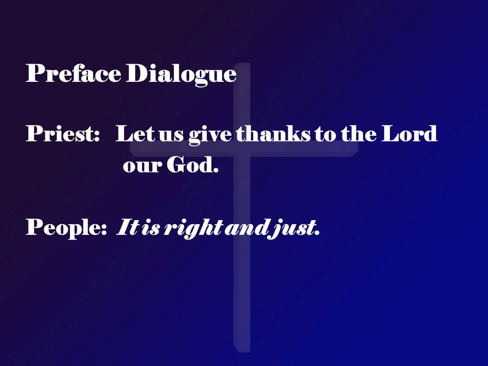 Preface Dialogue Priest: Let us give thanks to the Lord our God. People: It is right and just.