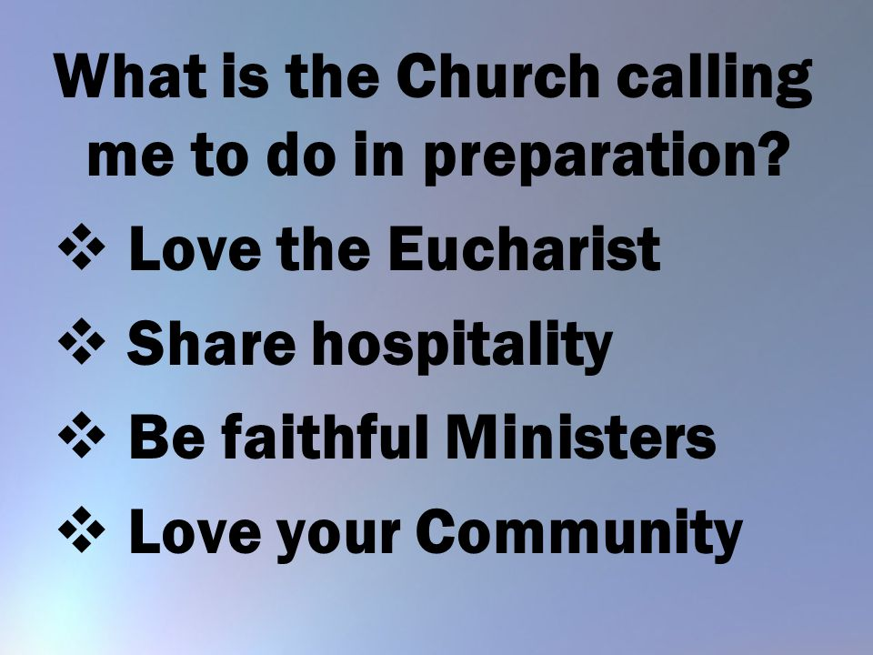 What is the Church calling me to do in preparation?  Love the Eucharist  Share hospitality  Be faithful Ministers  Love your Community