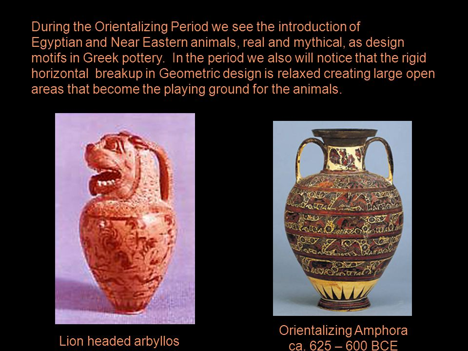 During the Orientalizing Period we see the introduction of Egyptian and Near Eastern animals, real and mythical, as design motifs in Greek pottery. In