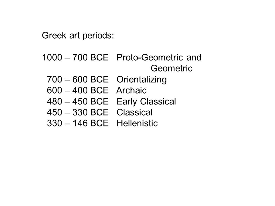 Greek art periods: 1000 – 700 BCE Proto-Geometric and Geometric 700 – 600 BCE Orientalizing 600 – 400 BCE Archaic 480 – 450 BCE Early Classical 450 –