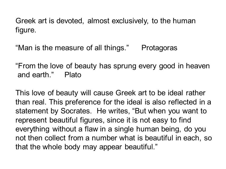 """Greek art is devoted, almost exclusively, to the human figure. """"Man is the measure of all things."""" Protagoras """"From the love of beauty has sprung ever"""