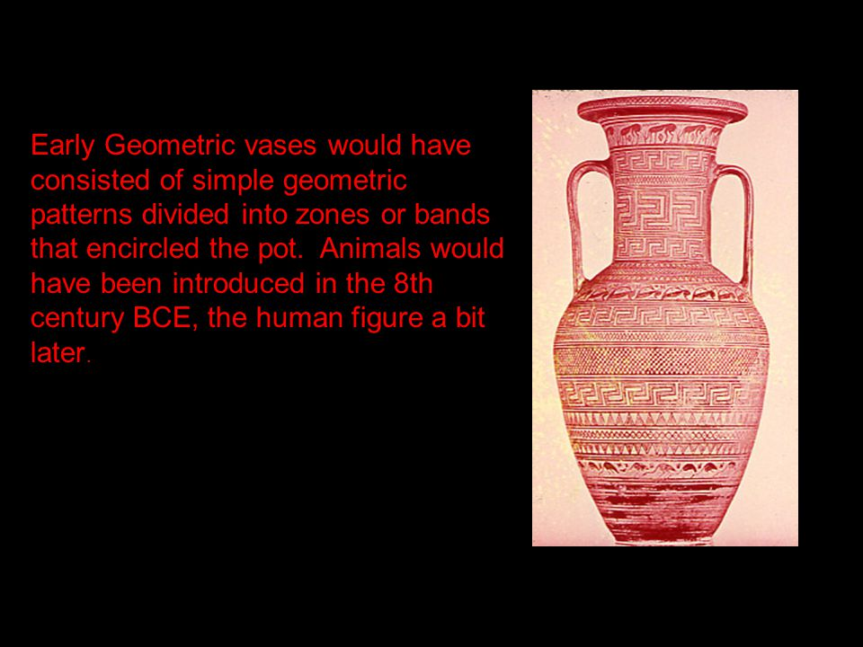 Early Geometric vases would have consisted of simple geometric patterns divided into zones or bands that encircled the pot. Animals would have been in