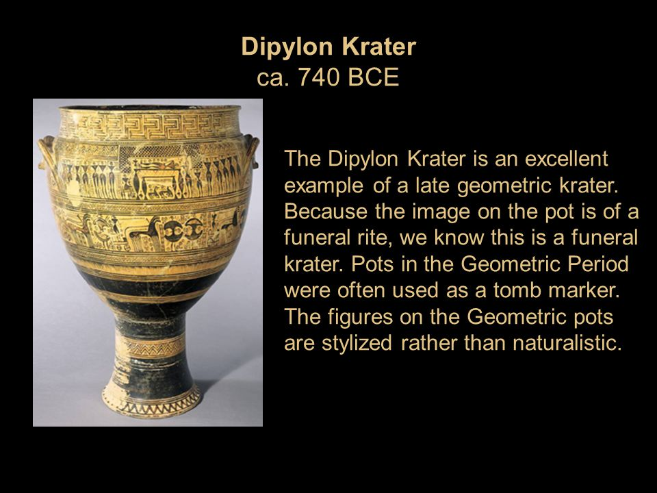 Dipylon Krater ca. 740 BCE The Dipylon Krater is an excellent example of a late geometric krater. Because the image on the pot is of a funeral rite, w