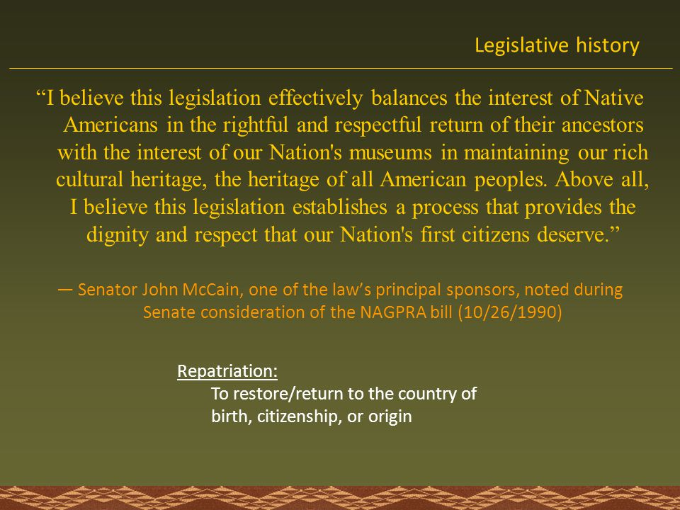 NAGPRA basics NAGPRA = Native American Graves Protection & Repatriation Act What 1990 Federal Legislation Administered by Department of the Interior (DoI) and the National Park Service (NPS) Overseen by Review Committee of 7 tribal and non-tribal members (meets 2-3 times/year) Who Federal agencies Federal monies Federally recognized tribal, Native Alaskan, Native Hawaiian groups Covers Inadvertent discovery Planned excavation Existing collections Found/new collections