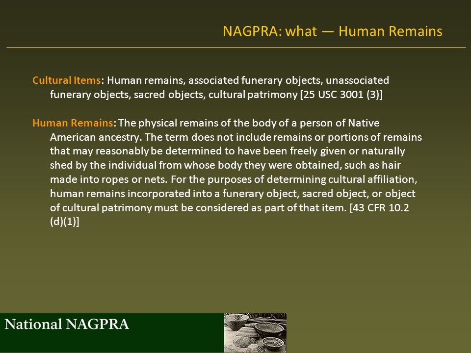 NAGPRA: what — Funerary Objects Associated Funerary Objects: Objects that, as a part of the death rite or ceremony of a culture, are reasonably believed to have been placed with individual human remains either at the time of death or later, and both the human remains and associated funerary objects are presently in the possession or control of a Federal agency or museum, except that other items exclusively made for burial purposes or to contain human remains shall be considered as associated funerary objects.