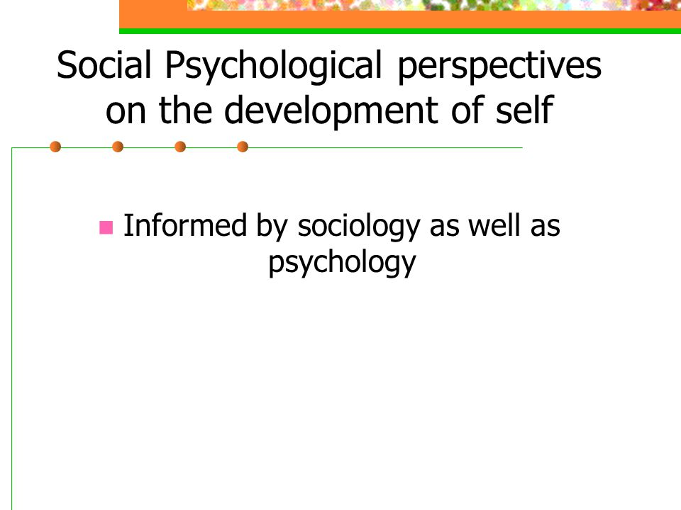 Social Psychological perspectives on the development of self Informed by sociology as well as psychology