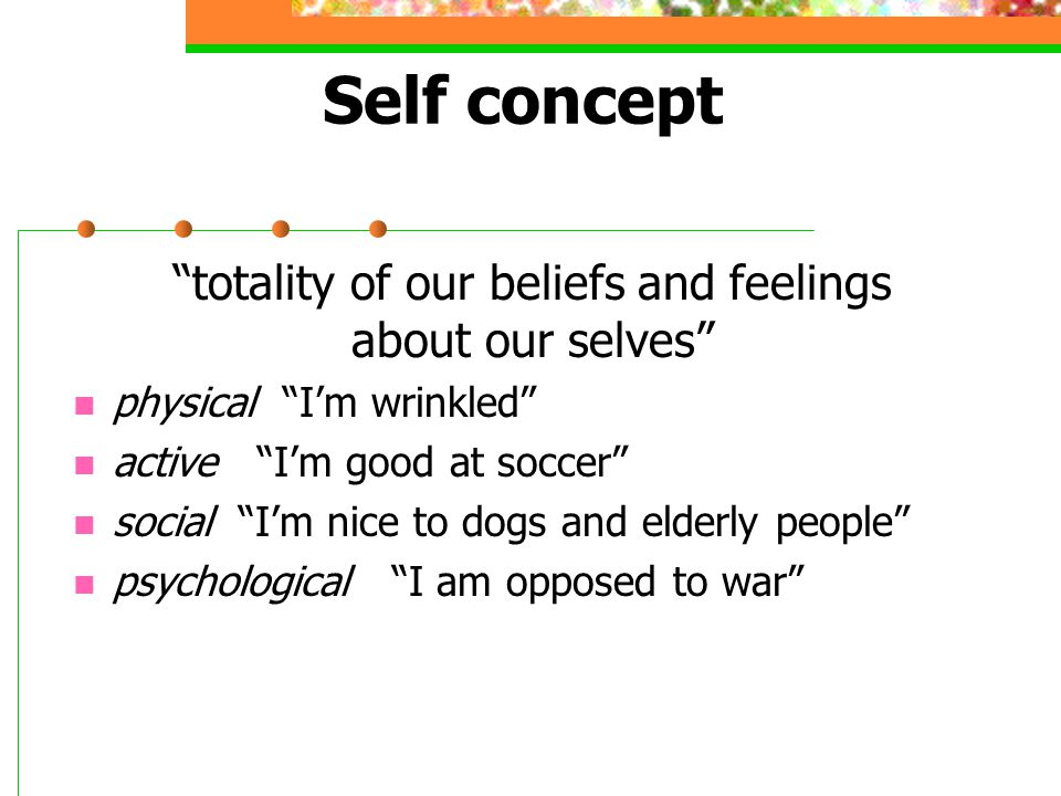 """Self concept """"totality of our beliefs and feelings about our selves"""" physical """"I'm wrinkled"""" active """"I'm good at soccer"""" social """"I'm nice to dogs and"""