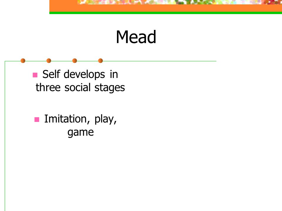 Mead Self develops in three social stages Imitation, play, game