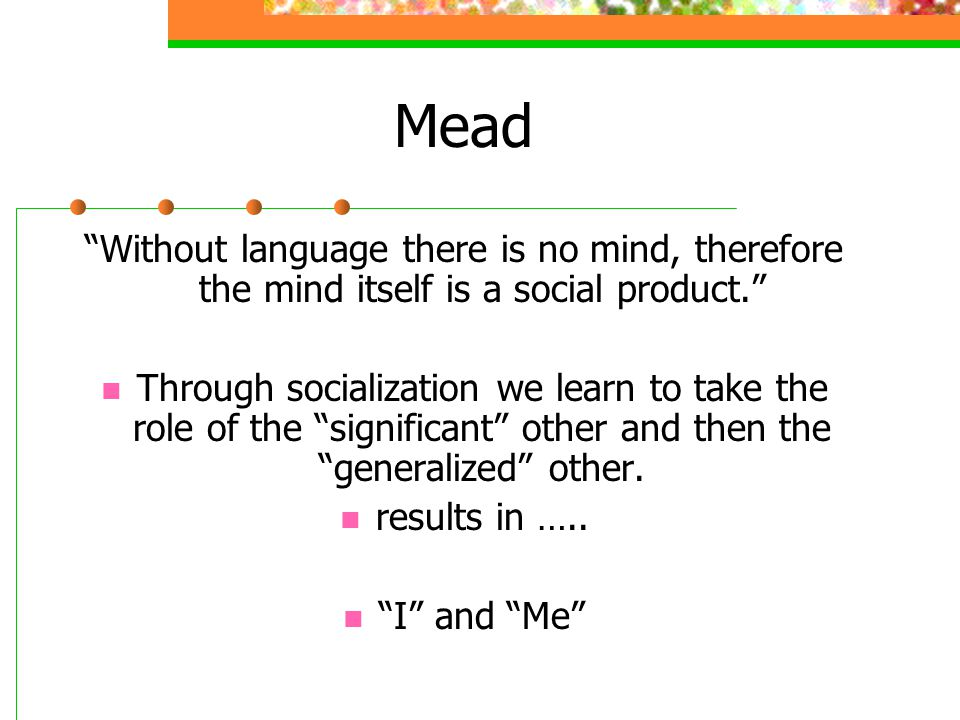 """Mead """"Without language there is no mind, therefore the mind itself is a social product."""" Through socialization we learn to take the role of the """"signi"""