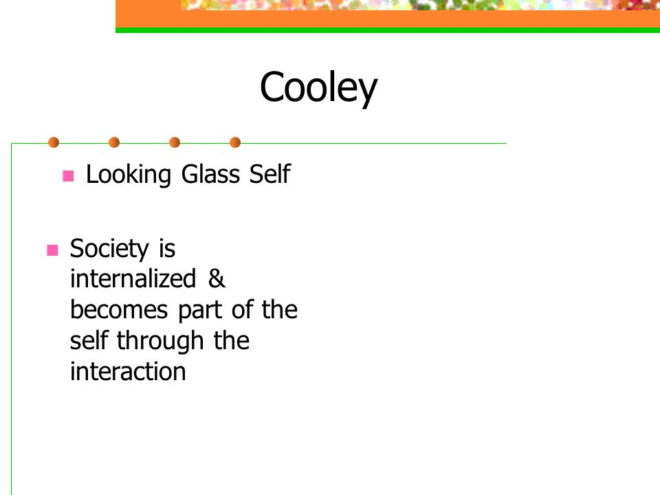 Cooley Looking Glass Self Society is internalized & becomes part of the self through the interaction