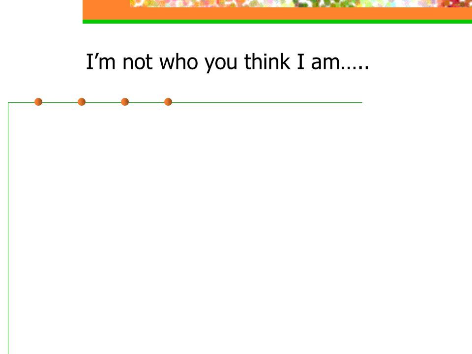 I'm not who you think I am…..