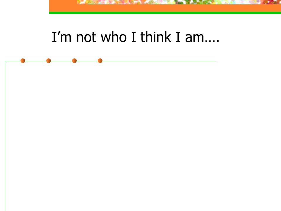 I'm not who I think I am….