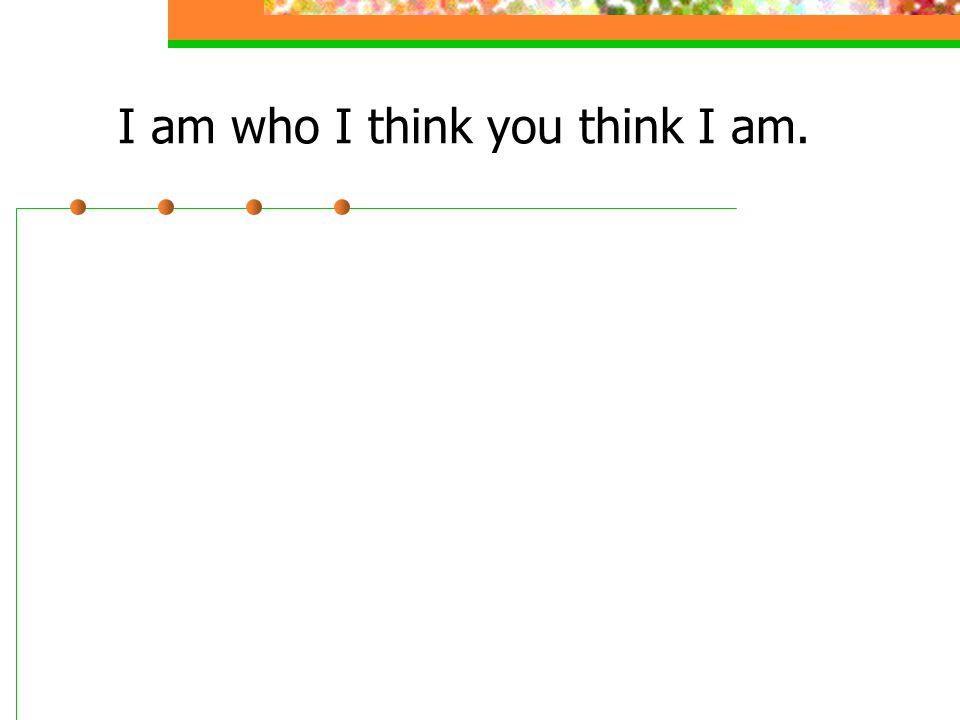 I am who I think you think I am.