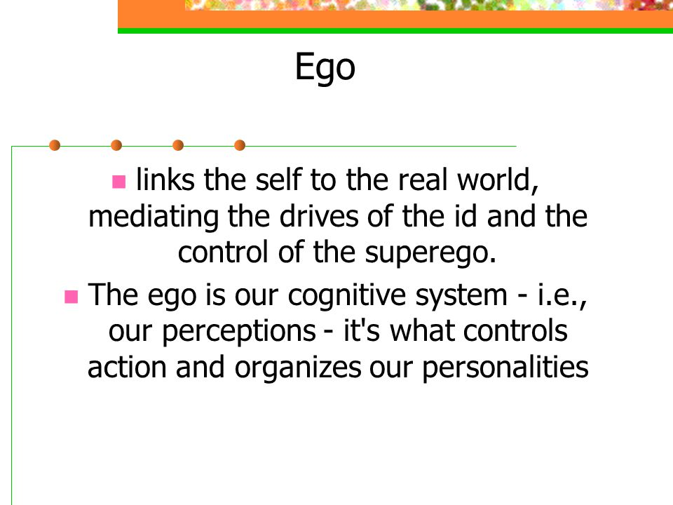 Ego links the self to the real world, mediating the drives of the id and the control of the superego. The ego is our cognitive system - i.e., our perc