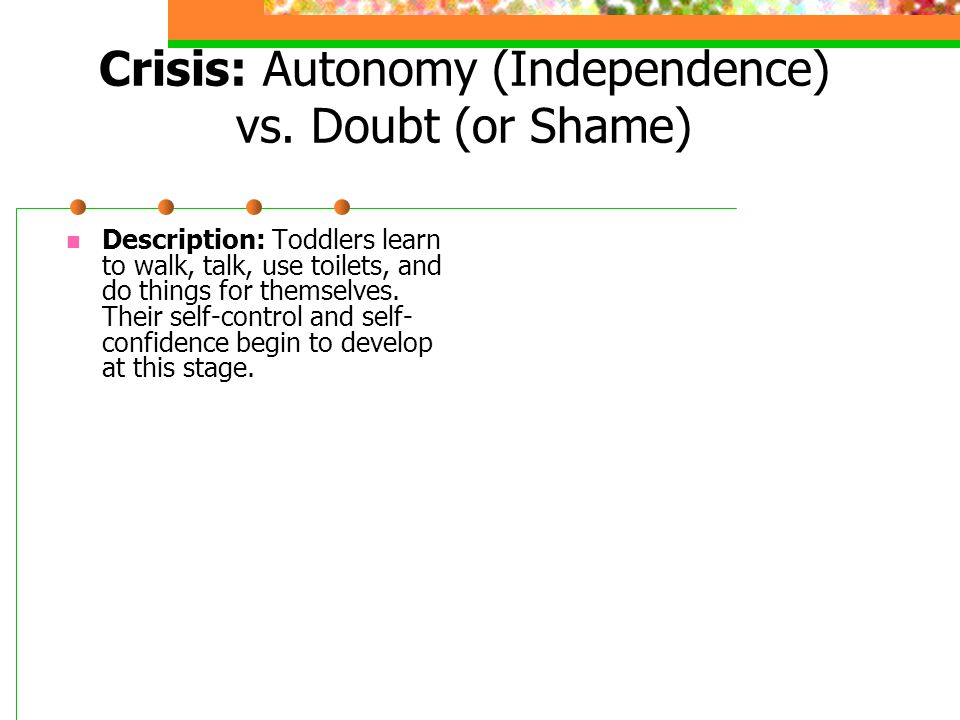 Crisis: Autonomy (Independence) vs. Doubt (or Shame) Description: Toddlers learn to walk, talk, use toilets, and do things for themselves. Their self-