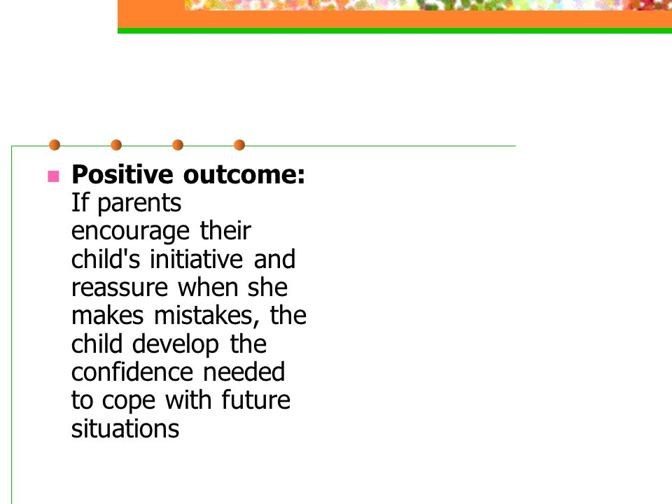 Positive outcome: If parents encourage their child's initiative and reassure when she makes mistakes, the child develop the confidence needed to cope