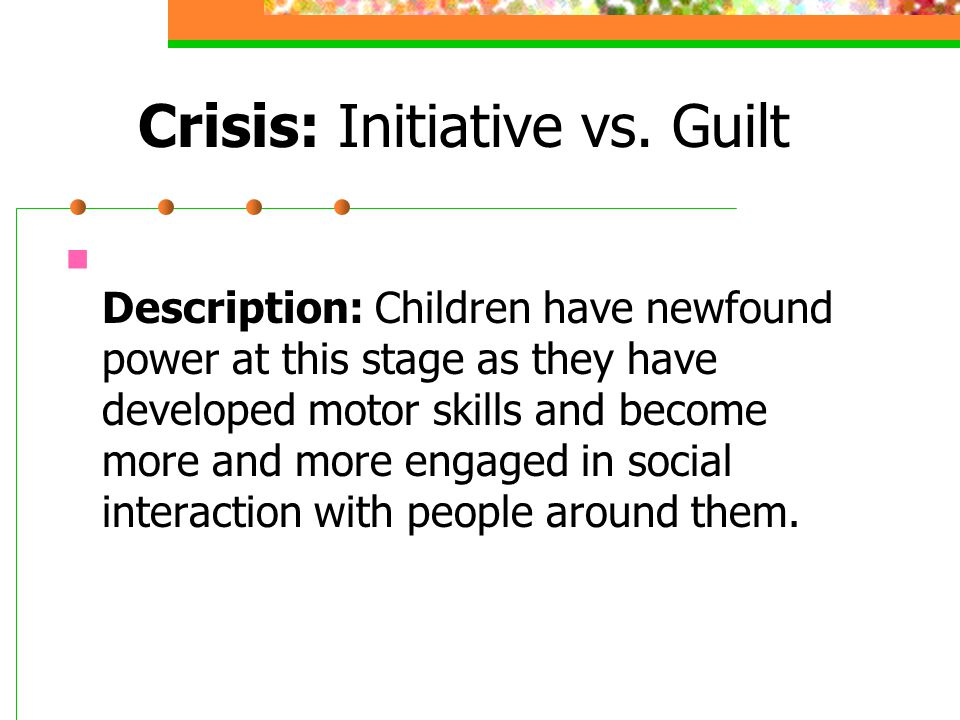 Crisis: Initiative vs. Guilt Description: Children have newfound power at this stage as they have developed motor skills and become more and more enga