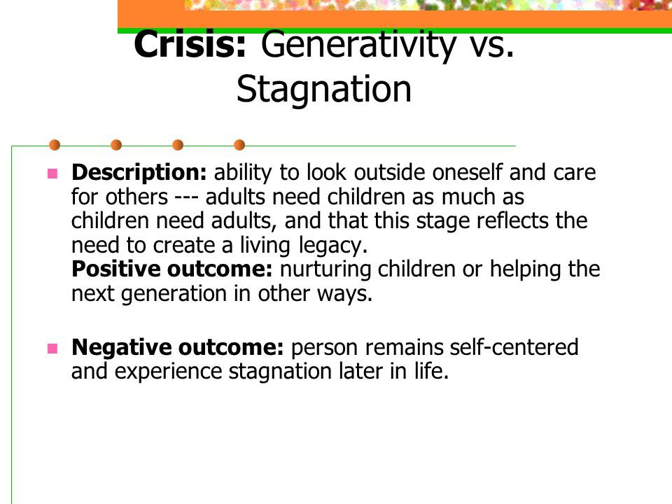 Crisis: Generativity vs. Stagnation Description: ability to look outside oneself and care for others --- adults need children as much as children need