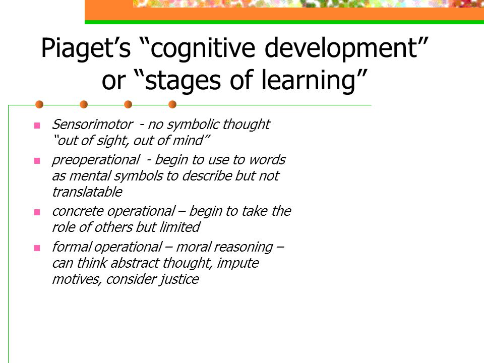 """Piaget's """"cognitive development"""" or """"stages of learning"""" Sensorimotor - no symbolic thought """"out of sight, out of mind"""" preoperational - begin to use"""