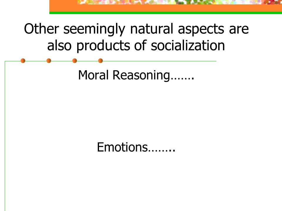 Other seemingly natural aspects are also products of socialization Moral Reasoning……. Emotions……..