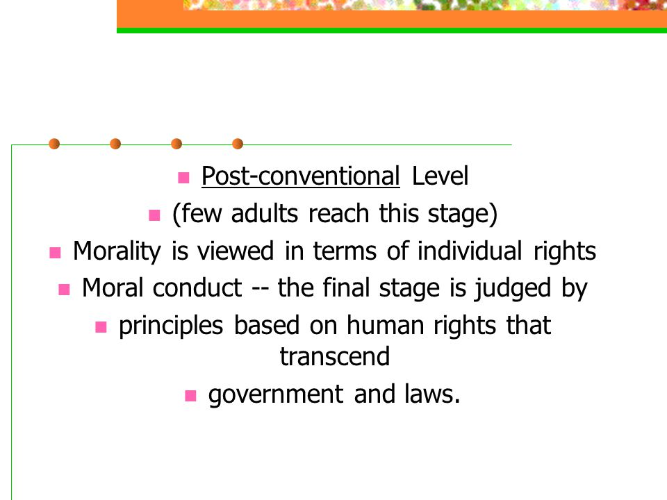Post-conventional Level (few adults reach this stage) Morality is viewed in terms of individual rights Moral conduct -- the final stage is judged by p