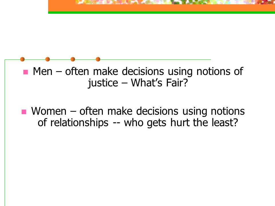 Men – often make decisions using notions of justice – What's Fair? Women – often make decisions using notions of relationships -- who gets hurt the le
