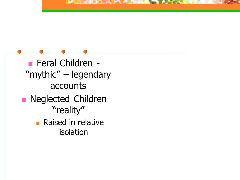 """Feral Children - """"mythic"""" – legendary accounts Neglected Children """"reality"""" Raised in relative isolation"""