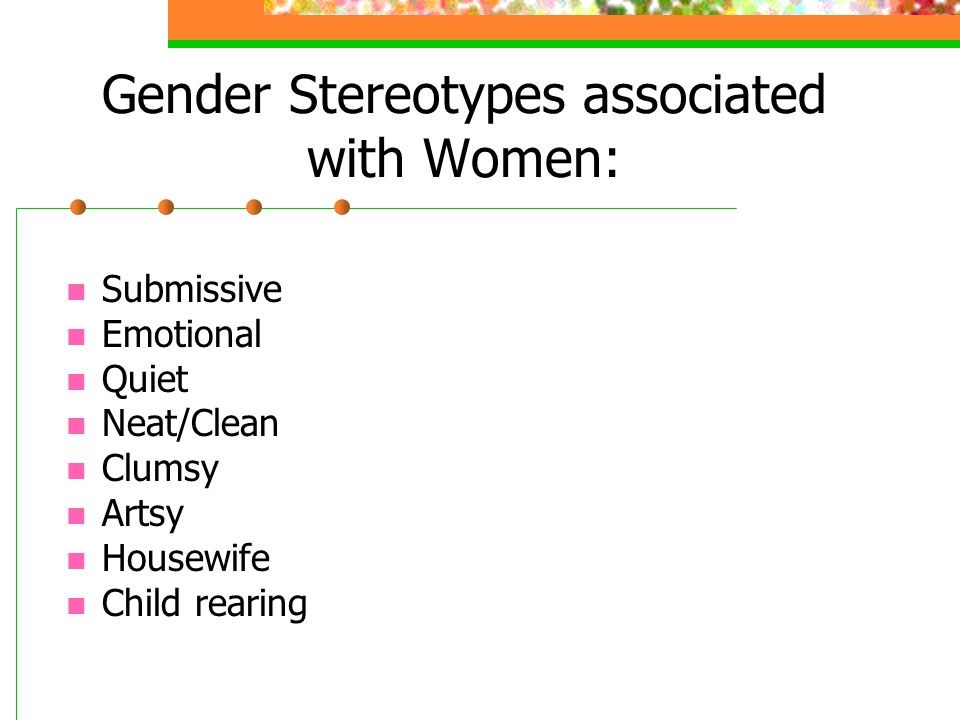 Gender Stereotypes associated with Women: Submissive Emotional Quiet Neat/Clean Clumsy Artsy Housewife Child rearing