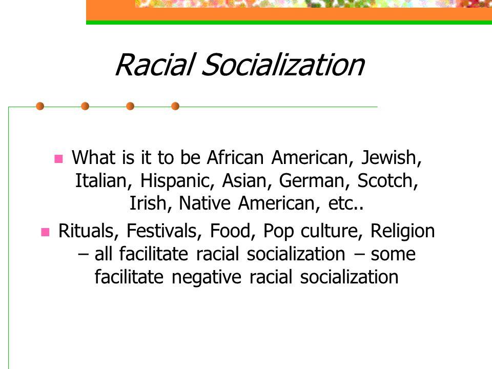 Racial Socialization What is it to be African American, Jewish, Italian, Hispanic, Asian, German, Scotch, Irish, Native American, etc.. Rituals, Festi