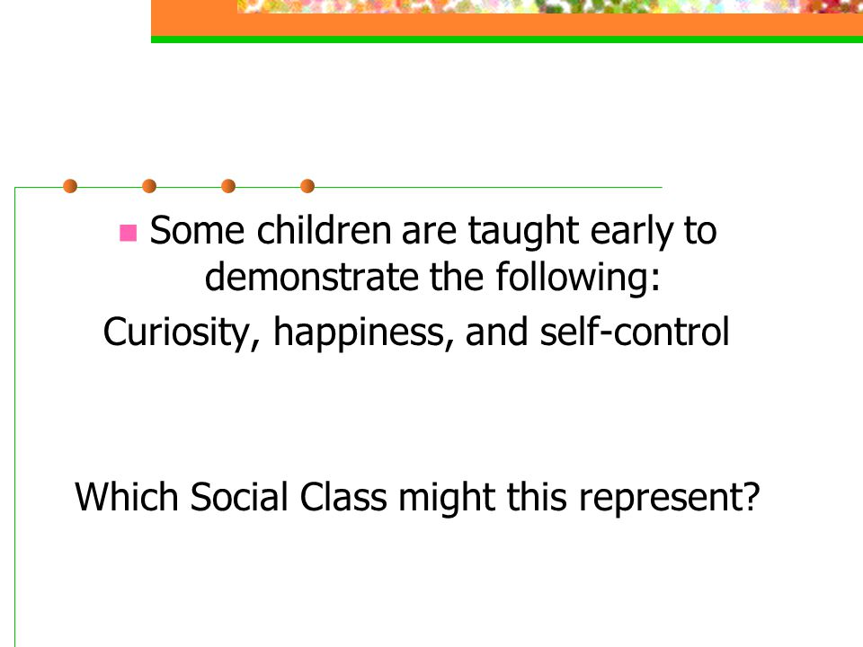 Some children are taught early to demonstrate the following: Curiosity, happiness, and self-control Which Social Class might this represent?
