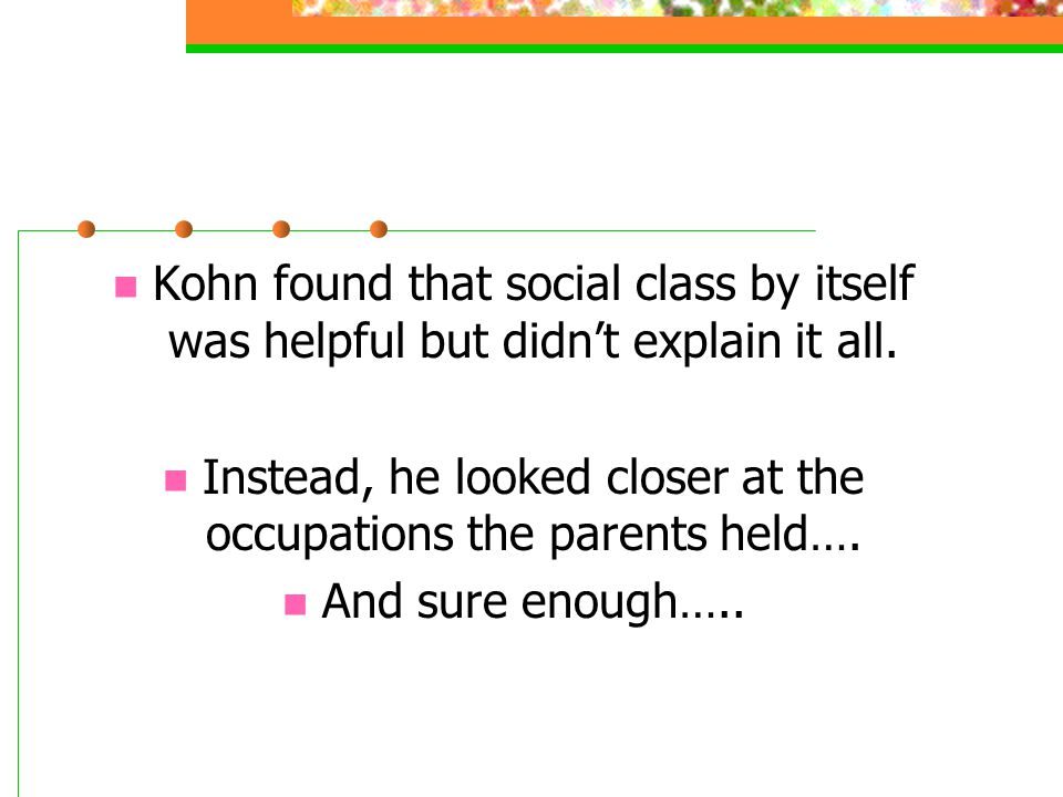 Kohn found that social class by itself was helpful but didn't explain it all. Instead, he looked closer at the occupations the parents held…. And sure